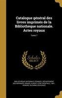 Catalogue général des livres imprimés de la Bibliothèque nationale. Actes royaux; Tome 7