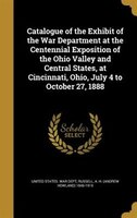 Catalogue of the Exhibit of the War Department at the Centennial Exposition of the Ohio Valley and Central States, at Cincinnati,