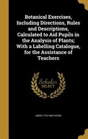 Botanical Exercises, Including Directions, Rules and Descriptions, Calculated to Aid Pupils in the Analysis of Plants; With a Labe