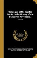 Catalogue of the Printed Books in the Library of the Faculty of Advocates ..; Volume 1