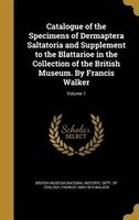 Catalogue of the Specimens of Dermaptera Saltatoria and Supplement to the Blattarioe in the Collection of the British Museum. By F