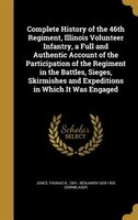 Complete History of the 46th Regiment, Illinois Volunteer Infantry, a Full and Authentic Account of the Participation of the Regim