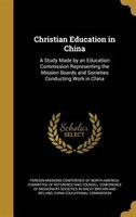 Christian Education in China: A Study Made by an Education Commission Representing the Mission Boards and Societies Conducting Wo