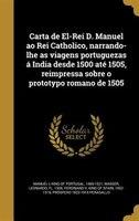 Carta de El-Rei D. Manuel ao Rei Catholico, narrando-lhe as viagens portuguezas á India desde 1500 até 1505, reimpressa