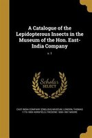 A Catalogue of the Lepidopterous Insects in the Museum of the Hon. East-India Company; v. 1