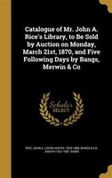 Catalogue of Mr. John A. Rice's Library, to Be Sold by Auction on Monday, March 21st, 1870, and Five Following Days by