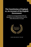 The Constitution of England, or, An Account of the English Government: In Which It is Compared Both With the Republican Form of Go