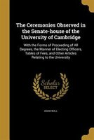 The Ceremonies Observed in the Senate-house of the University of Cambridge
