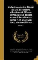 Collezione storica di tutti gli atti, documenti, dibattimenti, difese e sentenza della celebre causa di Lesa Maestà contro