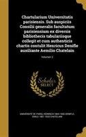 Chartularium Universitatis parisiensis. Sub auspiciis Consilii generalis facultatum parisiensium ex diversis bibliothecis tabulari