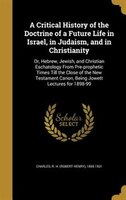 A Critical History of the Doctrine of a Future Life in Israel, in Judaism, and in Christianity: Or, Hebrew, Jewish, and Christian