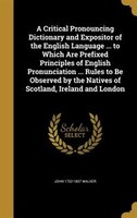 A Critical Pronouncing Dictionary and Expositor of the English Language ... to Which Are Prefixed Principles of English Pronunciat