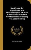 Das Werden der Organismen; zur Widerlegung von Darwin's Zufallstheorie durch das Gesetz in der Entwicklung von Oscar