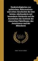 Denkwürdigkeiten zur politischen, Reformations- und sitten-Geschichte der drei letzten Jahrhunderte mit besonderer