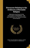 Discourses Relating to the Evidences of Revealed Religion: Delivered in the Church of the Universalists at Philadelphia, 1796, and