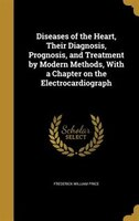 Diseases of the Heart, Their Diagnosis, Prognosis, and Treatment by Modern Methods, With a Chapter on the Electrocardiograph