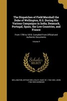 The Dispatches of Field Marshall the Duke of Wellington, K.G. During His Various Campaigns in India, Denmark, Portugal, Spain, the