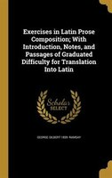 Exercises in Latin Prose Composition; With Introduction, Notes, and Passages of Graduated Difficulty for Translation Into Latin