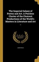 The Imperial Galaxy of Poetry and Art. A Peerless Cluster of the Choicest Productions of the World's Masters in