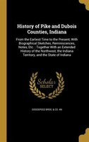 History of Pike and Dubois Counties, Indiana: From the Earliest Time to the Present, With Biographical Sketches, Reminiscences, No