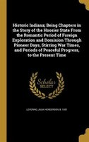 Historic Indiana; Being Chapters in the Story of the Hoosier State From the Romantic Period of Foreign Exploration and Dominion Th