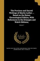 The Precious and Sacred Writings of Martin Luther ... Based on the Kaiser Chronological Edition, With References to the Erlangen a
