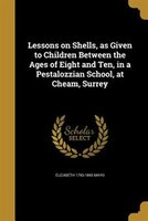 Lessons on Shells, as Given to Children Between the Ages of Eight and Ten, in a Pestalozzian School, at Cheam, Surrey