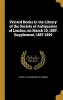 Printed Books in the Library of the Society of Antiquaries of London, on March 10, 1887. Supplement, 1887-1899
