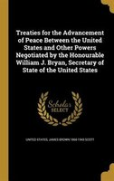 Treaties for the Advancement of Peace Between the United States and Other Powers Negotiated by the Honourable William J. Bryan, Se