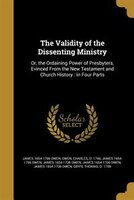 The Validity of the Dissenting Ministry: Or, the Ordaining Power of Presbyters, Evinced From the New Testament and Church History