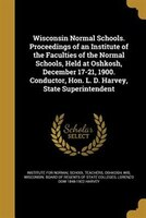 Wisconsin Normal Schools. Proceedings of an Institute of the Faculties of the Normal Schools, Held at Oshkosh, December 17-21, 190