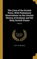 The Lives of the Scotish Poets, With Preliminary Dissertations on the Literary History of Scotland, and the Early Scotish Drama; V