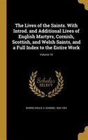 The Lives of the Saints. With Introd. and Additional Lives of English Martyrs, Cornish, Scottish, and Welsh Saints, and a Full Ind
