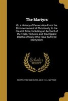The Martyrs: Or, a History of Persecution From the Commencement of Christianity to the Present Time, Including a