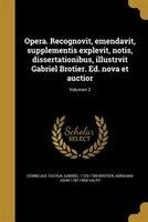 Opera. Recognovit, emendavit, supplementis explevit, notis, dissertationibus, illustrvit Gabriel Brotier. Ed. nova et auctior; Vol