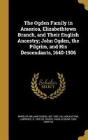 The Ogden Family in America, Elizabethtown Branch, and Their English Ancestry; John Ogden, the Pilgrim, and His Descendants, 1640-