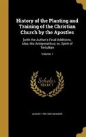History of the Planting and Training of the Christian Church by the Apostles: [with the Author's Final Additions, Also,