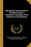 Old English Pattern Books of the Metal Trades; a Descriptive Catalogue of the Collection in the Museum;