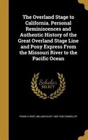 The Overland Stage to California. Personal Reminiscences and Authentic History of the Great Overland Stage Line and Pony Express F