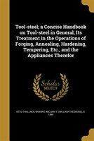 Tool-steel; a Concise Handbook on Tool-steel in General, Its Treatment in the Operations of Forging, Annealing, Hardening, Temperi