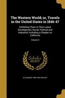 The Western World; or, Travels in the United States in 1846-47: Exhibiting Them in Their Latest Development, Social, Political and