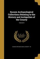 Sussex Archaeological Collections Relating to the History and Antiquities of the County; Volume 9