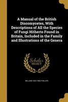 A Manual of the British Discomycetes, With Descriptions of All the Species of Fungi Hitherto Found in Britain, Included in the Fam
