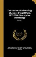 The System of Mineralogy of James Dwight Dana. 1837-1868. Descriptive Mineralogy; Volume 2