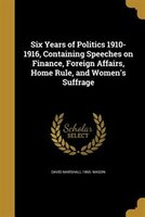 Six Years of Politics 1910-1916, Containing Speeches on Finance, Foreign Affairs, Home Rule, and Women's Suffrage