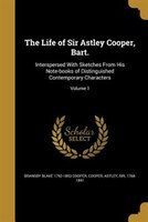 The Life of Sir Astley Cooper, Bart.: Interspersed With Sketches From His Note-books of Distinguished Contemporary Characters; Vol