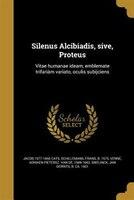 Silenus Alcibiadis, sive, Proteus: Vitae humanae ideam, emblemate trifariàm variato, oculis subijciens
