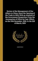 Review of the Management of Our Affairs in China, Since the Opening of the Trade in 1834; With an Analysis of the Government Despa