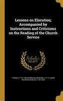 Lessons on Elocution; Accompanied by Instructions and Criticisms on the Reading of the Church Service