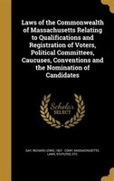Laws of the Commonwealth of Massachusetts Relating to Qualifications and Registration of Voters, Political Committees, Caucuses, C